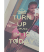 TURN UP CAUSE IM 18 TODAY - Personalised Poster A4 size