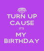 TURN UP CAUSE IT'S  MY  BIRTHDAY - Personalised Poster A4 size