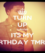 TURN UP CAUSE ITS MY BIRTHDAY TMRW - Personalised Poster A4 size