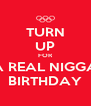 TURN UP FOR A REAL NIGGA BIRTHDAY - Personalised Poster A4 size