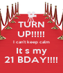 TURN UP!!!!! I can't keep calm It s my 21 BDAY!!!! - Personalised Poster A4 size