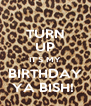 TURN UP IT'S MY BIRTHDAY YA BISH!  - Personalised Poster A4 size