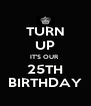 TURN UP IT'S OUR  25TH BIRTHDAY - Personalised Poster A4 size