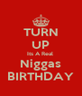 TURN UP Its A Real  Niggas BIRTHDAY - Personalised Poster A4 size
