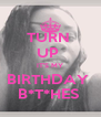 TURN  UP  IT'S MY BIRTHDAY  B*T*HES  - Personalised Poster A4 size
