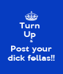 Turn  Up  & Post your dick fellas!! - Personalised Poster A4 size