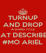 TURNUP AND DROP A SONG TITLE DAT DESCRIBES #MO ARIEL - Personalised Poster A4 size