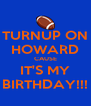 TURNUP ON HOWARD CAUSE IT'S MY BIRTHDAY!!! - Personalised Poster A4 size