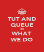 TUT AND QUEUE ITS WHAT WE DO - Personalised Poster A4 size