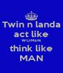 Twin n landa act like WOMEN think like MAN - Personalised Poster A4 size