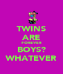 TWINS ARE FOREVER BOYS? WHATEVER - Personalised Poster A4 size