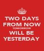 TWO DAYS FROM NOW TOMORROW WILL BE YESTERDAY - Personalised Poster A4 size
