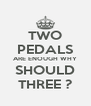TWO PEDALS ARE ENOUGH WHY SHOULD THREE ? - Personalised Poster A4 size