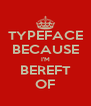 TYPEFACE BECAUSE I'M BEREFT OF - Personalised Poster A4 size