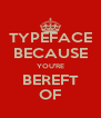 TYPEFACE BECAUSE YOU'RE BEREFT OF - Personalised Poster A4 size