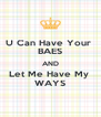 U Can Have Your  BAES AND Let Me Have My  WAYS - Personalised Poster A4 size