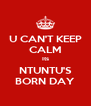 U CAN'T KEEP CALM Its NTUNTU'S BORN DAY - Personalised Poster A4 size