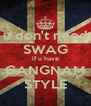 u don't need SWAG if u have GANGNAM STYLE - Personalised Poster A4 size