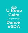 U Keep  Calm I'm gonna go Dance  #SDA - Personalised Poster A4 size