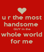 u r the most handsome   GUY in the  whole world for me - Personalised Poster A4 size