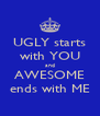 UGLY starts with YOU and AWESOME ends with ME - Personalised Poster A4 size