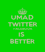 UMAD TWITTER  FACEBOOK IS  BETTER - Personalised Poster A4 size