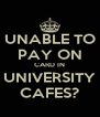 UNABLE TO PAY ON CARD IN UNIVERSITY CAFES? - Personalised Poster A4 size