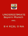 UNDERESTIMATE Bayern Munich  AND...  B 4 RÇEL 0 NA - Personalised Poster A4 size