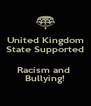 United Kingdom State Supported  Racism and  Bullying! - Personalised Poster A4 size