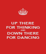 UP THERE FOR THINKING AND DOWN THERE FOR DANCING - Personalised Poster A4 size