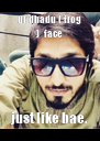 ur dhadu ( frog )  face just like bae. - Personalised Poster A4 size