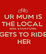 UR MUM IS THE LOCAL  BIKE EVERYONE GETS TO RIDE  HER - Personalised Poster A4 size