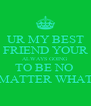 UR MY BEST FRIEND YOUR ALWAYS GOING TO BE NO  MATTER WHAT - Personalised Poster A4 size