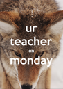 ur teacher on monday  - Personalised Poster A4 size