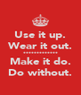 Use it up. Wear it out. ************* Make it do. Do without. - Personalised Poster A4 size