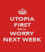 UTOPIA FIRST WE'LL WORRY NEXT WEEK - Personalised Poster A4 size