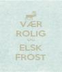 VÆR ROLIG OG ELSK FROST - Personalised Poster A4 size
