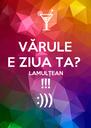 VĂRULE E ZIUA TA? LAMULȚEAN !!! :))) - Personalised Poster A4 size