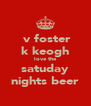 v foster k keogh love the satuday nights beer - Personalised Poster A4 size