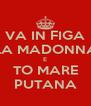 VA IN FIGA LA MADONNA E TO MARE PUTANA - Personalised Poster A4 size