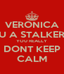 VERONICA U A STALKER YOU REALLY DONT KEEP CALM - Personalised Poster A4 size