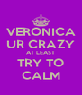 VERONICA UR CRAZY AT LEAST TRY TO CALM - Personalised Poster A4 size