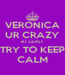 VERONICA UR CRAZY AT LEAST TRY TO KEEP CALM - Personalised Poster A4 size