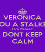 VERONICA YOU A STALKER YOU REALLY DONT KEEP CALM - Personalised Poster A4 size