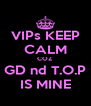 VIPs KEEP CALM COZ GD nd T.O.P IS MINE - Personalised Poster A4 size