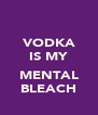 VODKA IS MY  MENTAL BLEACH - Personalised Poster A4 size