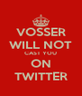 VOSSER WILL NOT CAST YOU ON TWITTER - Personalised Poster A4 size