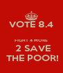 VOTE 8.4  FIGHT 4 MORE  2 SAVE  THE POOR! - Personalised Poster A4 size