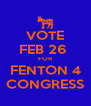 VOTE FEB 26  FOR FENTON 4 CONGRESS - Personalised Poster A4 size