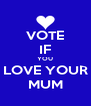 VOTE IF YOU LOVE YOUR MUM - Personalised Poster A4 size